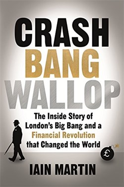 The Book Review: 'Crash Bang Wallop: The Inside Story of London's Big Bang and a Financial Revolution that Changed the World' by Iain Martin